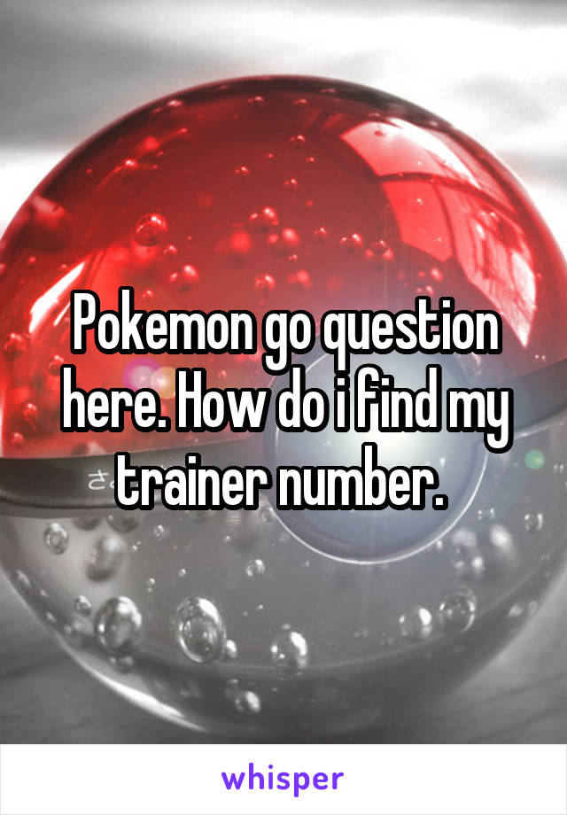 Pokemon go question here. How do i find my trainer number.