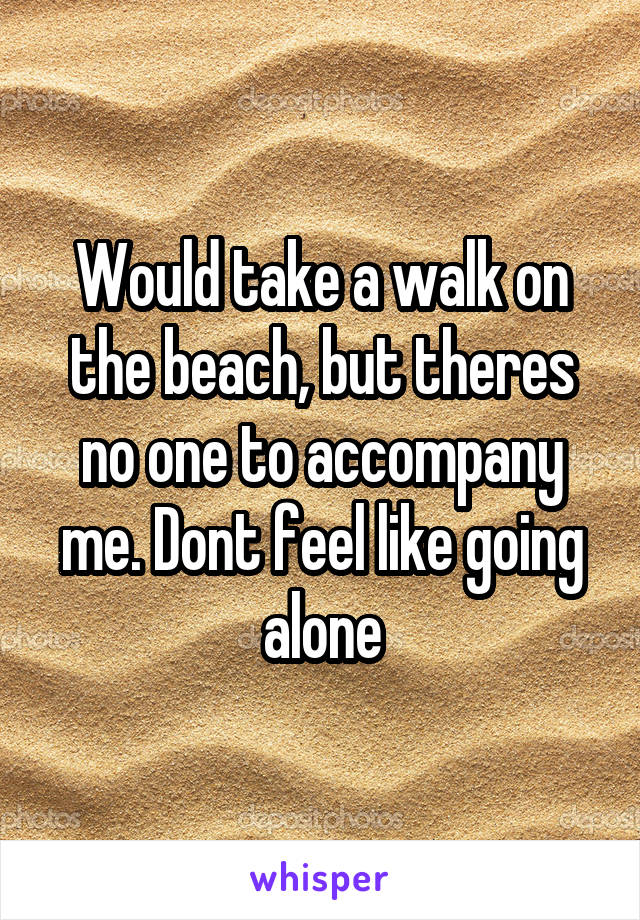 Would take a walk on the beach, but theres no one to accompany me. Dont feel like going alone
