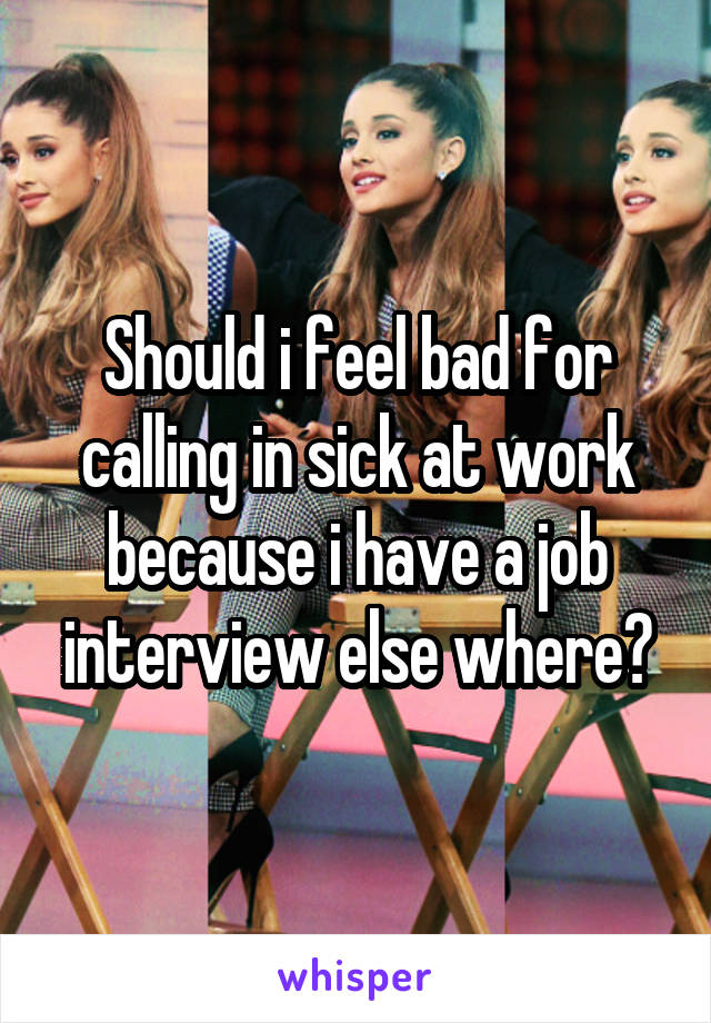 Should i feel bad for calling in sick at work because i have a job interview else where?