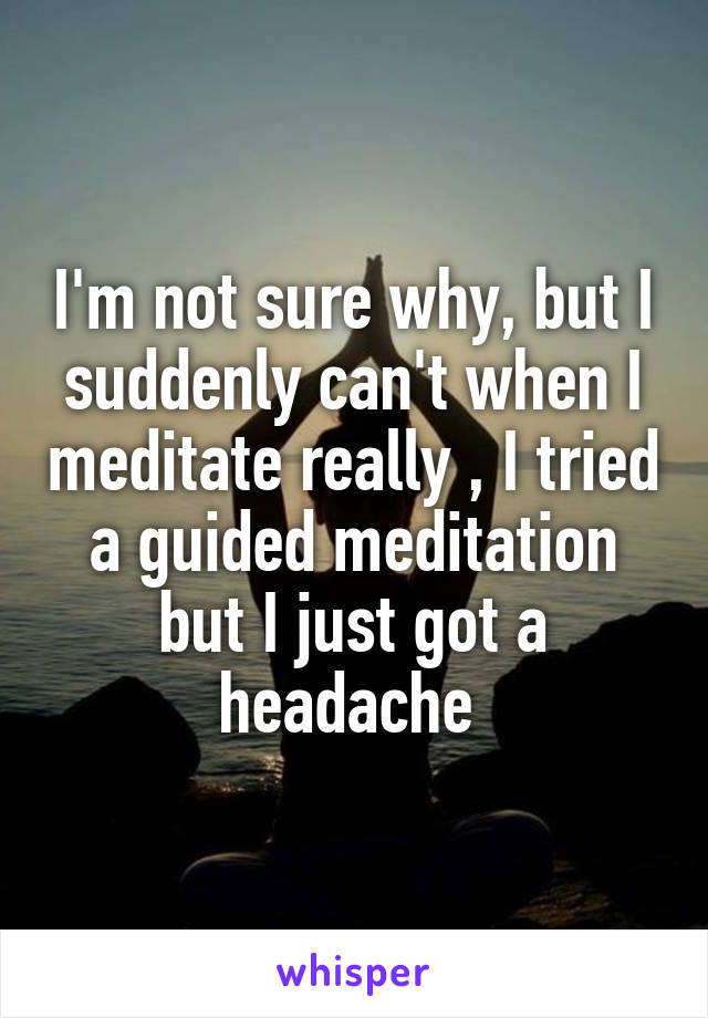 I'm not sure why, but I suddenly can't when I meditate really , I tried a guided meditation but I just got a headache