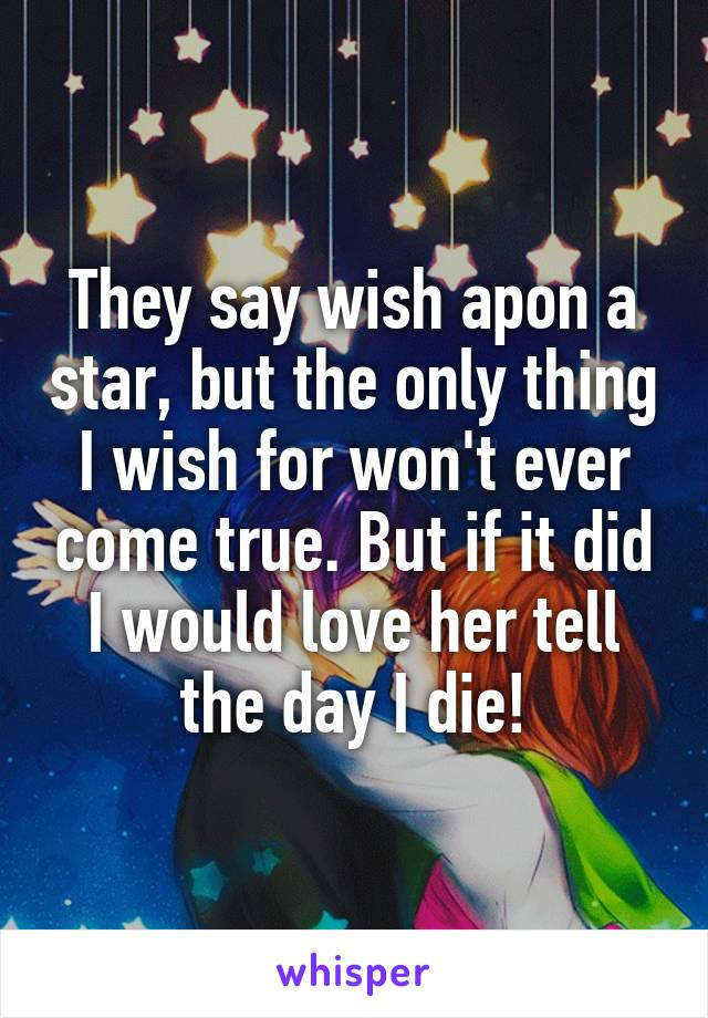 They say wish apon a star, but the only thing I wish for won't ever come true. But if it did I would love her tell the day I die!
