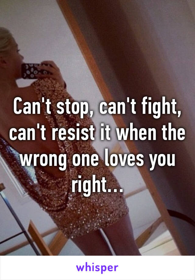 Can't stop, can't fight, can't resist it when the wrong one loves you right…