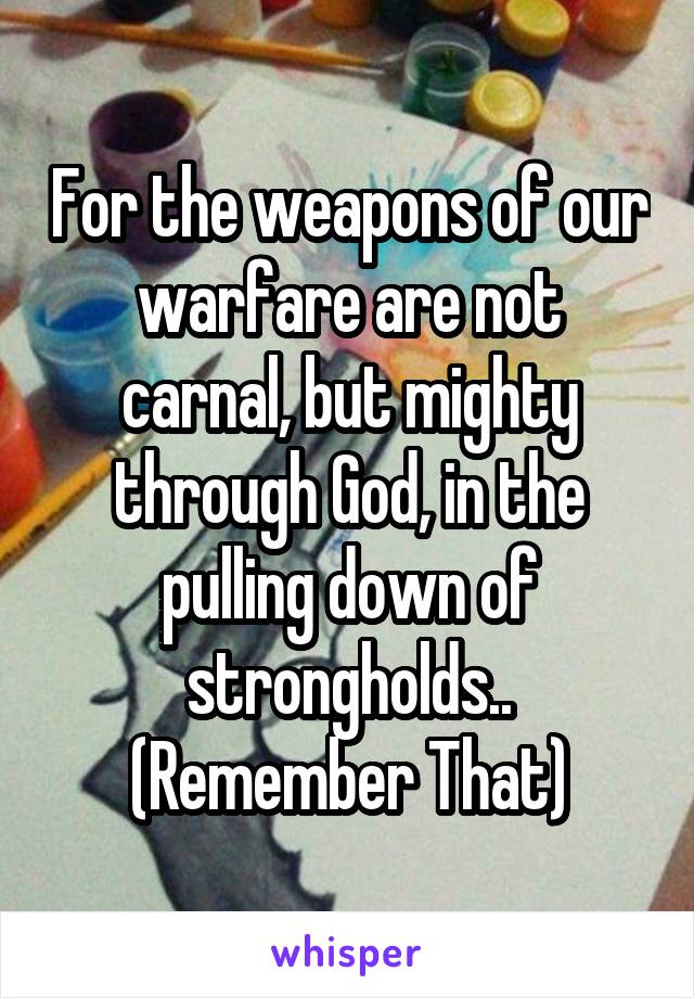 For the weapons of our warfare are not carnal, but mighty through God, in the pulling down of strongholds.. (Remember That)