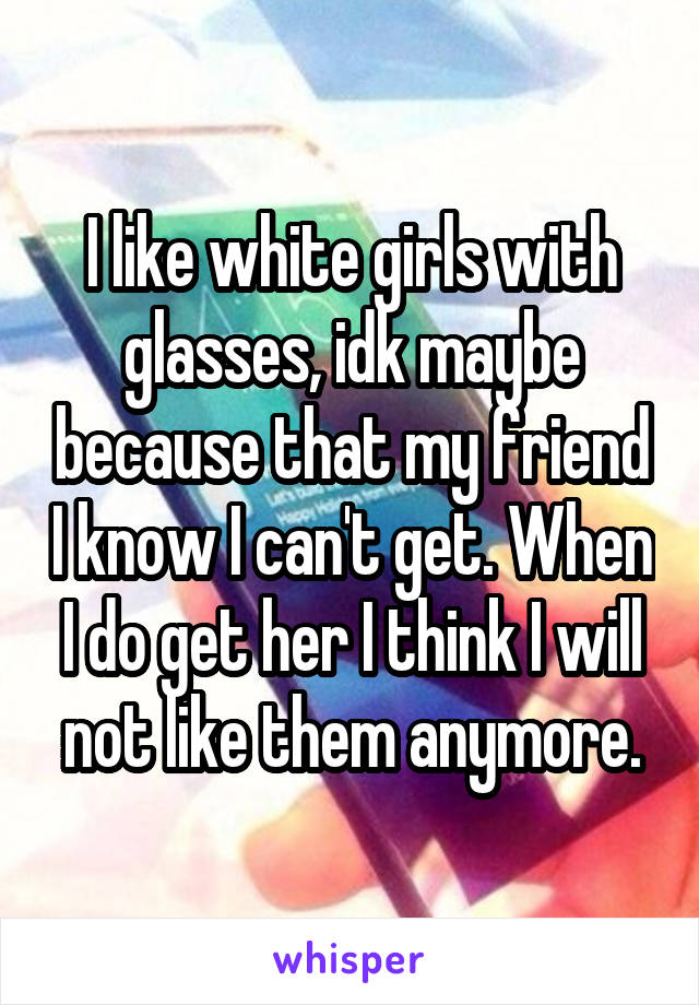 I like white girls with glasses, idk maybe because that my friend I know I can't get. When I do get her I think I will not like them anymore.