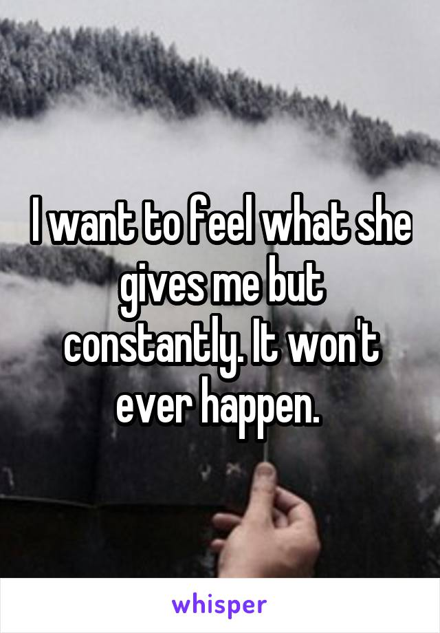 I want to feel what she gives me but constantly. It won't ever happen.