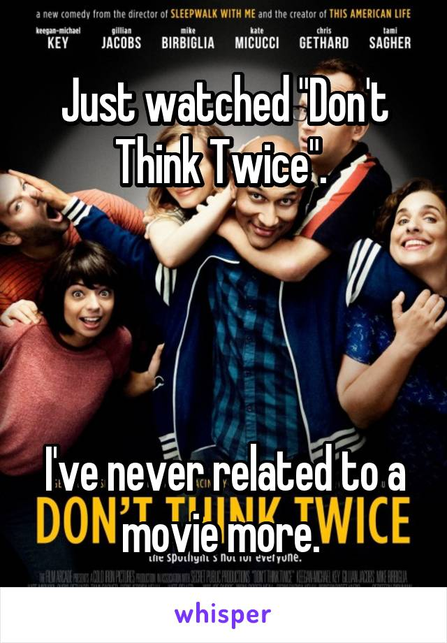 "Just watched ""Don't Think Twice"".      I've never related to a movie more."