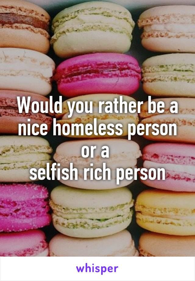 Would you rather be a nice homeless person or a  selfish rich person