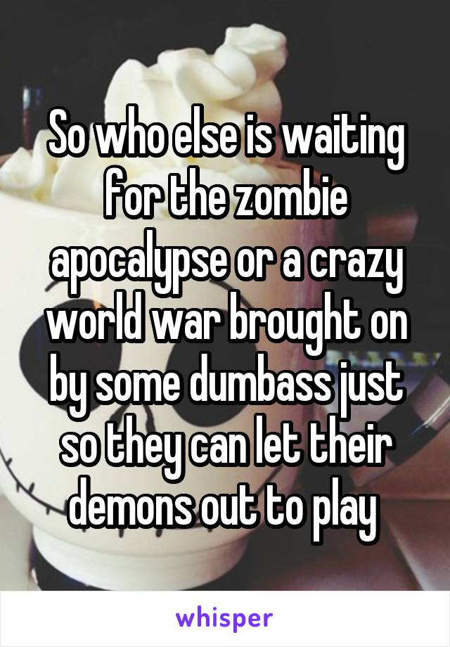 So who else is waiting for the zombie apocalypse or a crazy world war brought on by some dumbass just so they can let their demons out to play