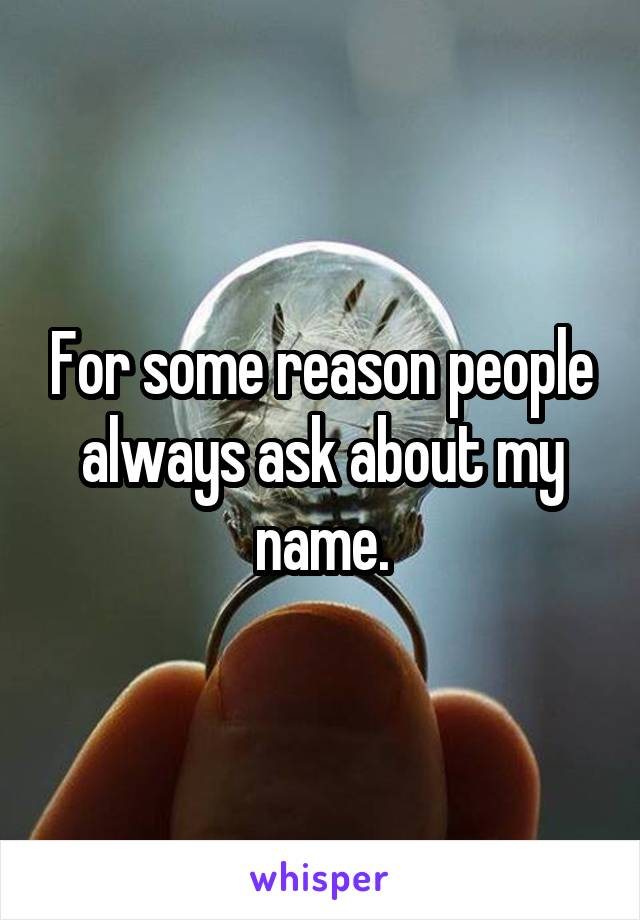 For some reason people always ask about my name.