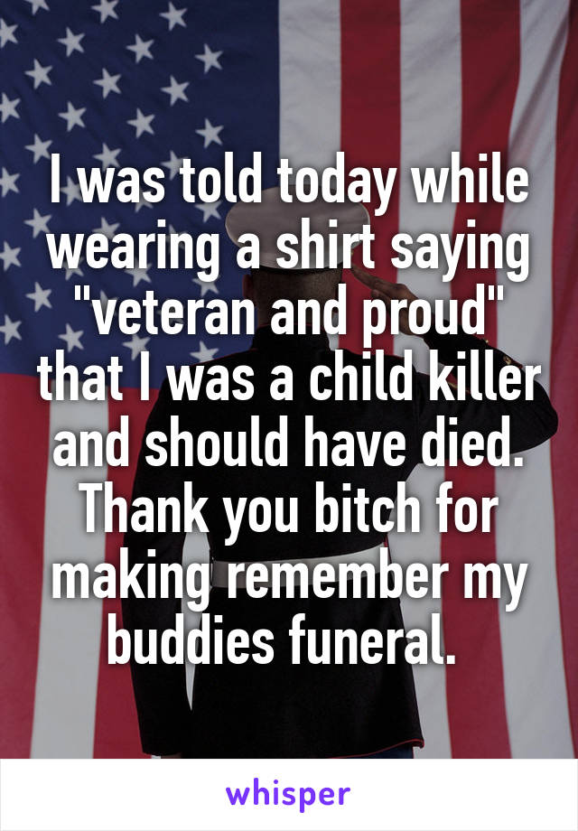 "I was told today while wearing a shirt saying ""veteran and proud"" that I was a child killer and should have died. Thank you bitch for making remember my buddies funeral."