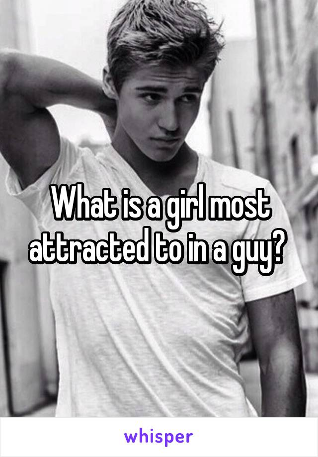 What is a girl most attracted to in a guy?