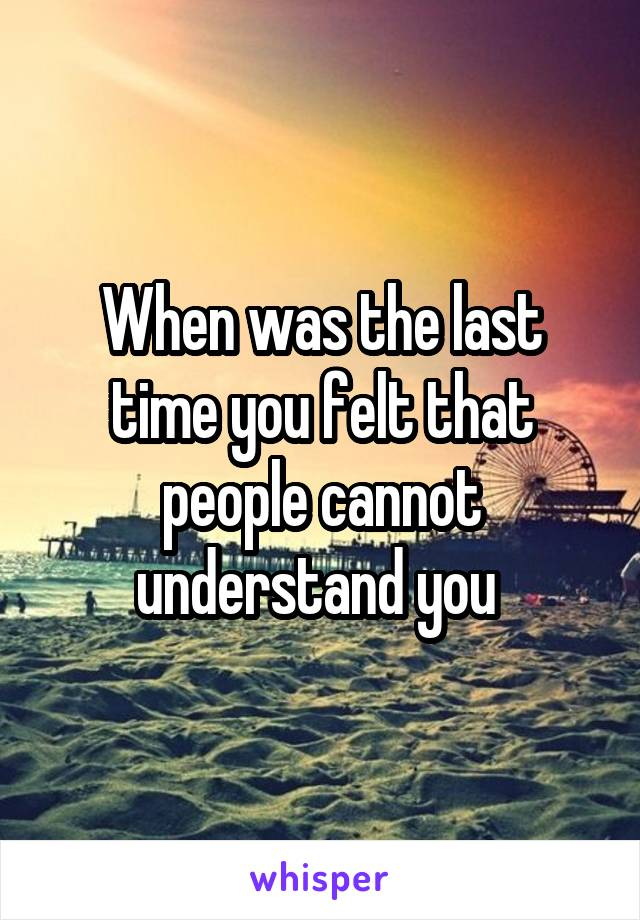 When was the last time you felt that people cannot understand you