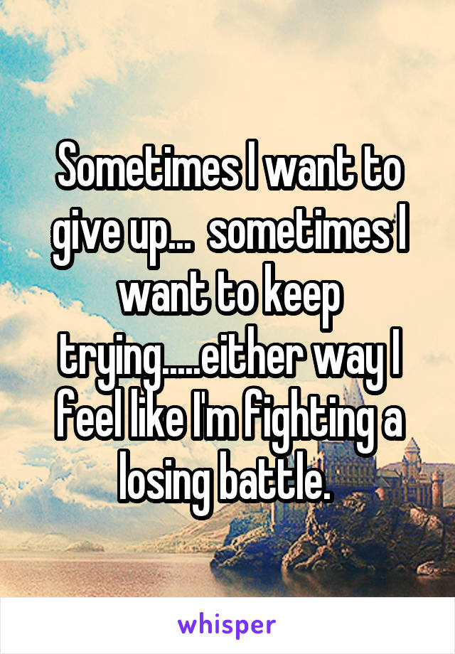 Sometimes I want to give up...  sometimes I want to keep trying.....either way I feel like I'm fighting a losing battle.