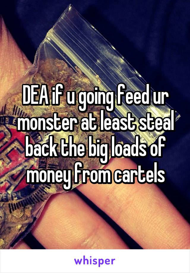DEA if u going feed ur monster at least steal back the big loads of money from cartels