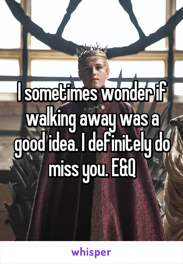I sometimes wonder if walking away was a good idea. I definitely do miss you. E&Q