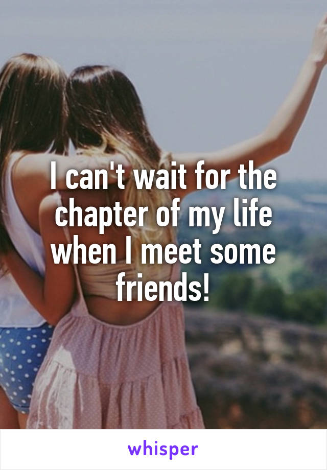 I can't wait for the chapter of my life when I meet some friends!
