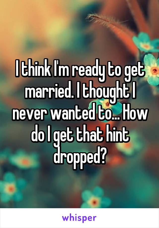 I think I'm ready to get married. I thought I never wanted to... How do I get that hint dropped?