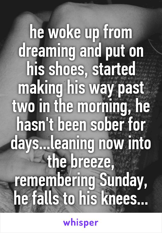 he woke up from dreaming and put on his shoes, started making his way past two in the morning, he hasn't been sober for days...leaning now into the breeze, remembering Sunday, he falls to his knees...