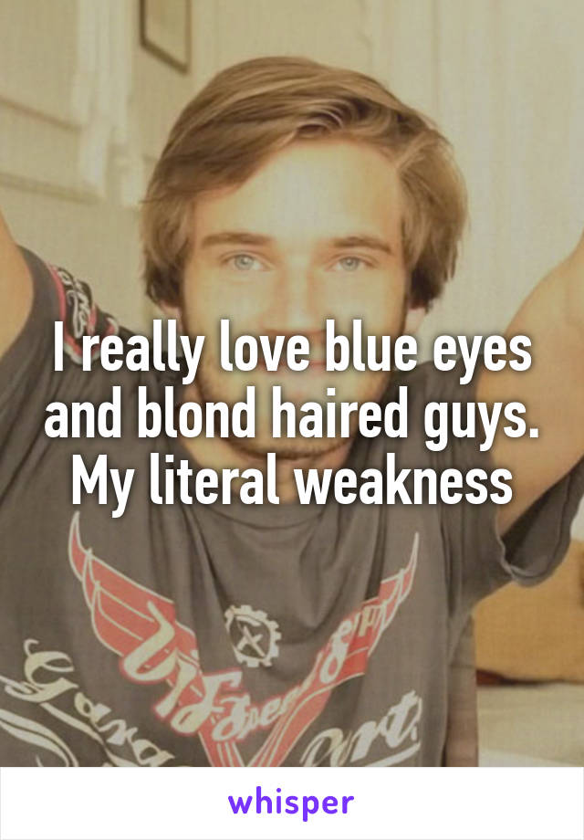 I really love blue eyes and blond haired guys. My literal weakness