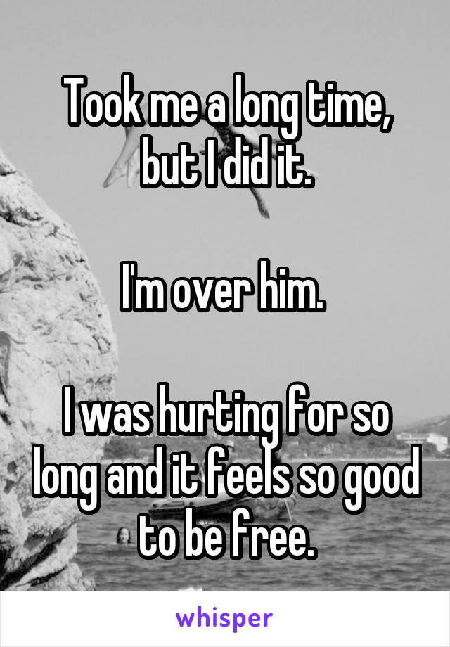 Took me a long time, but I did it.  I'm over him.   I was hurting for so long and it feels so good to be free.