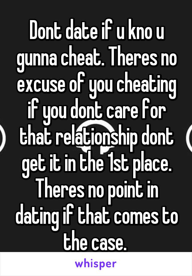 Dont date if u kno u gunna cheat. Theres no excuse of you cheating if you dont care for that relationship dont get it in the 1st place. Theres no point in dating if that comes to the case.