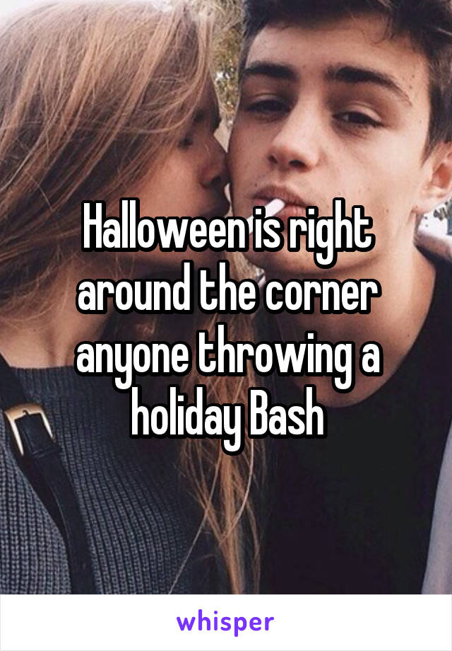 Halloween is right around the corner anyone throwing a holiday Bash