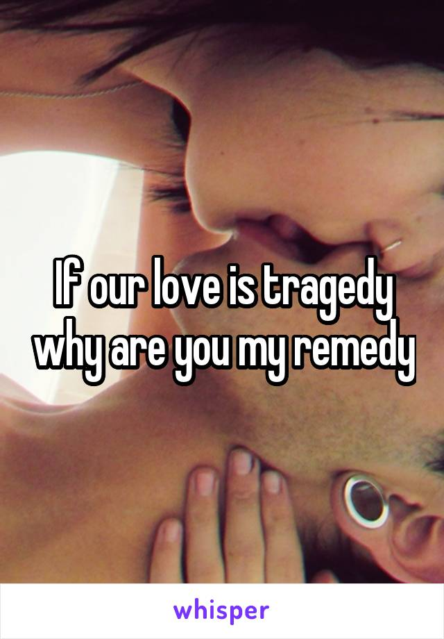 If our love is tragedy why are you my remedy