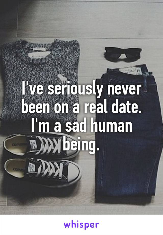 I've seriously never been on a real date. I'm a sad human being.