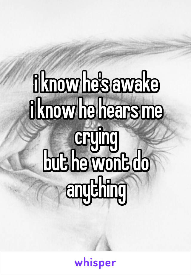 i know he's awake i know he hears me crying but he wont do anything