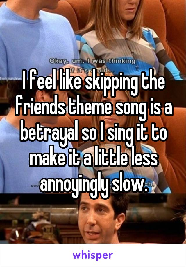 I feel like skipping the friends theme song is a betrayal so I sing it to make it a little less annoyingly slow.