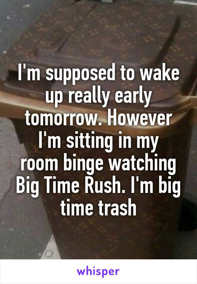I'm supposed to wake up really early tomorrow. However I'm sitting in my room binge watching Big Time Rush. I'm big time trash