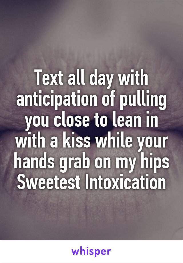 Text all day with anticipation of pulling you close to lean in with a kiss while your hands grab on my hips Sweetest Intoxication
