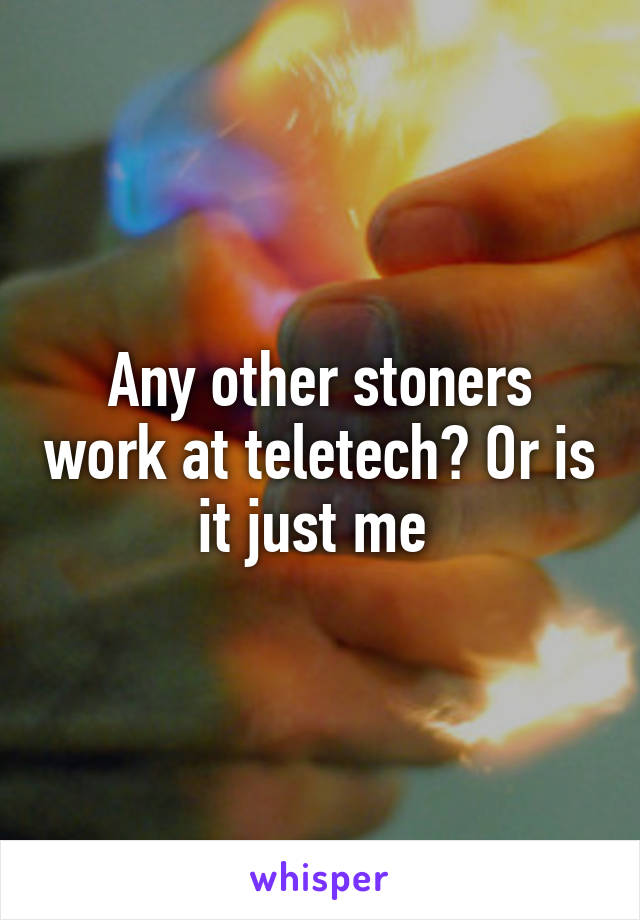Any other stoners work at teletech? Or is it just me
