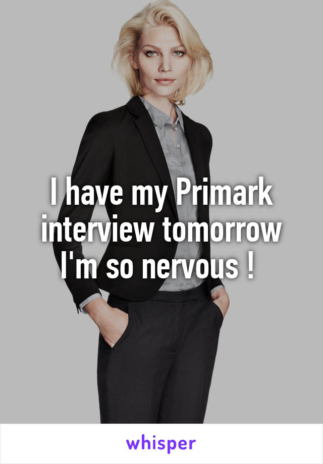 I have my Primark interview tomorrow I'm so nervous !