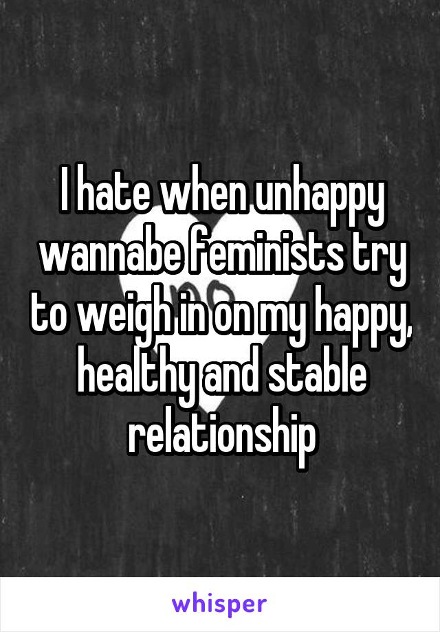 I hate when unhappy wannabe feminists try to weigh in on my happy, healthy and stable relationship
