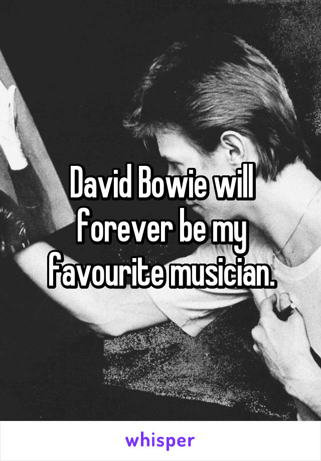 David Bowie will forever be my favourite musician.