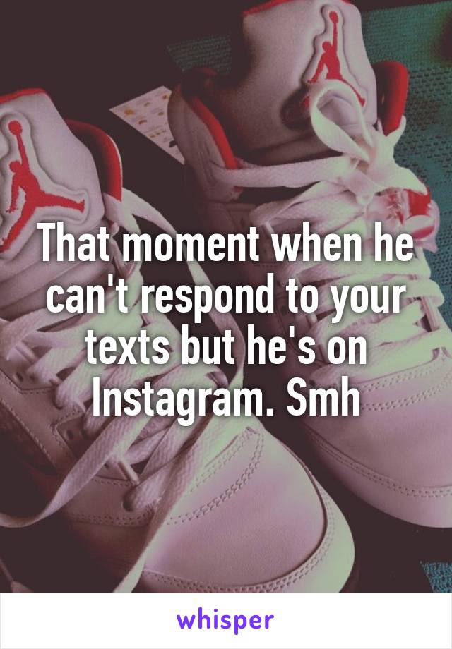 That moment when he can't respond to your texts but he's on Instagram. Smh