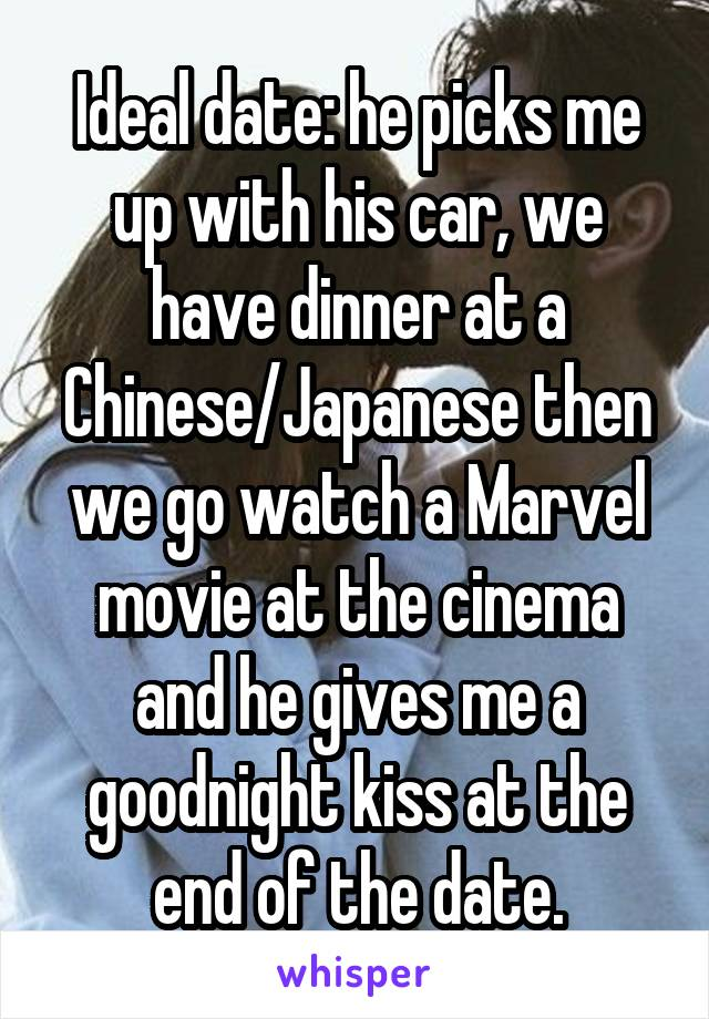 Ideal date: he picks me up with his car, we have dinner at a Chinese/Japanese then we go watch a Marvel movie at the cinema and he gives me a goodnight kiss at the end of the date.