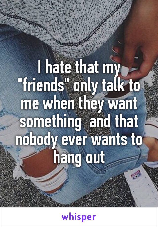 """I hate that my """"friends"""" only talk to me when they want something  and that nobody ever wants to hang out"""