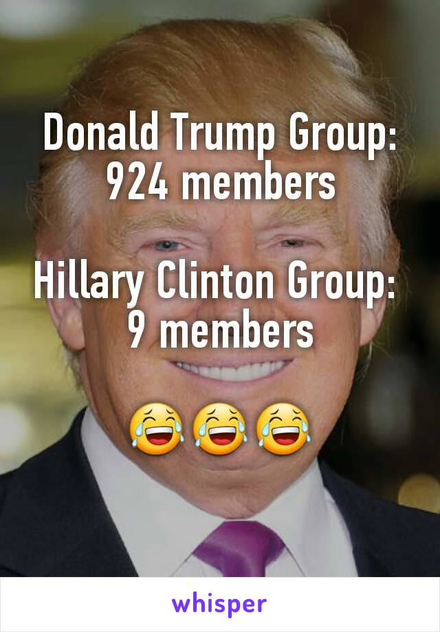 Donald Trump Group: 924 members  Hillary Clinton Group:  9 members  😂😂😂
