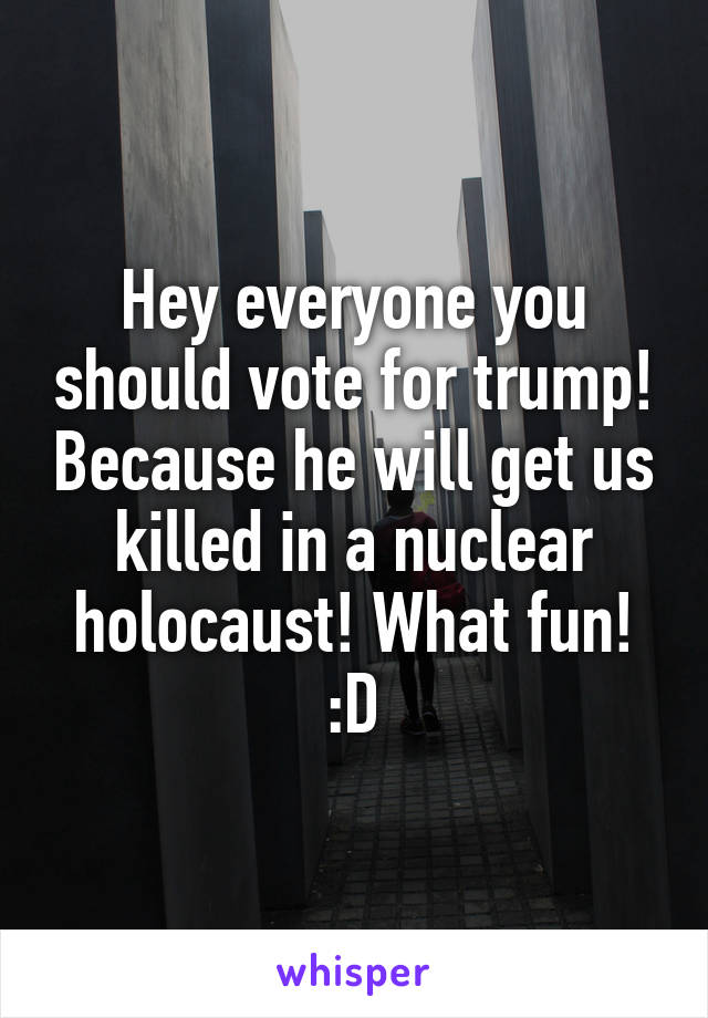 Hey everyone you should vote for trump! Because he will get us killed in a nuclear holocaust! What fun! :D