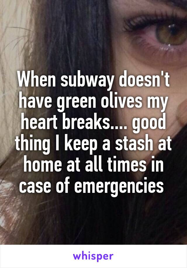 When subway doesn't have green olives my heart breaks.... good thing I keep a stash at home at all times in case of emergencies