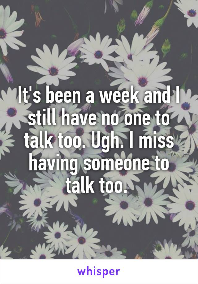 It's been a week and I still have no one to talk too. Ugh. I miss having someone to talk too.