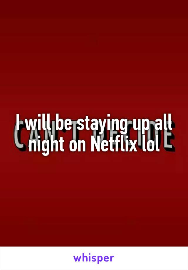 I will be staying up all night on Netflix lol
