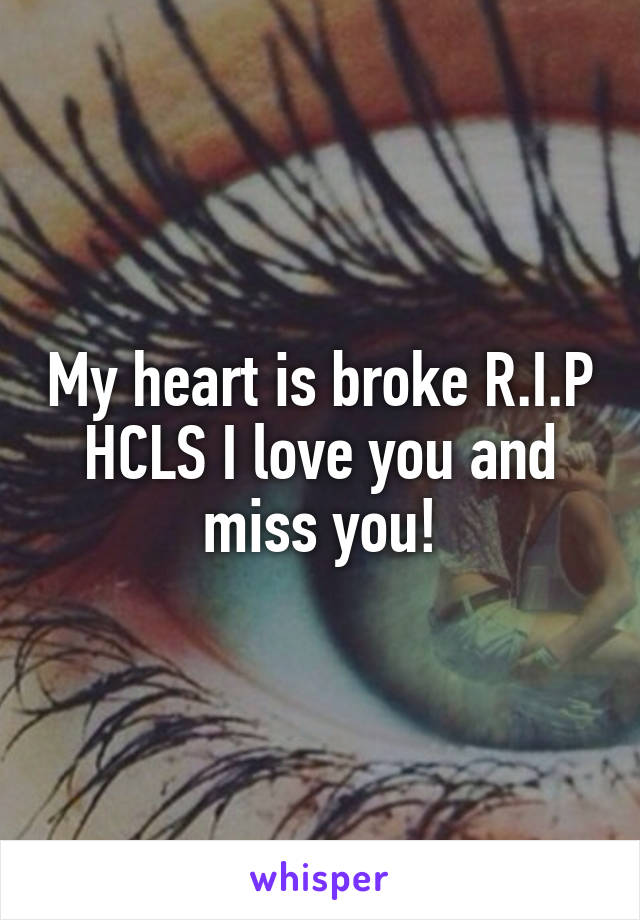 My heart is broke R.I.P HCLS I love you and miss you!