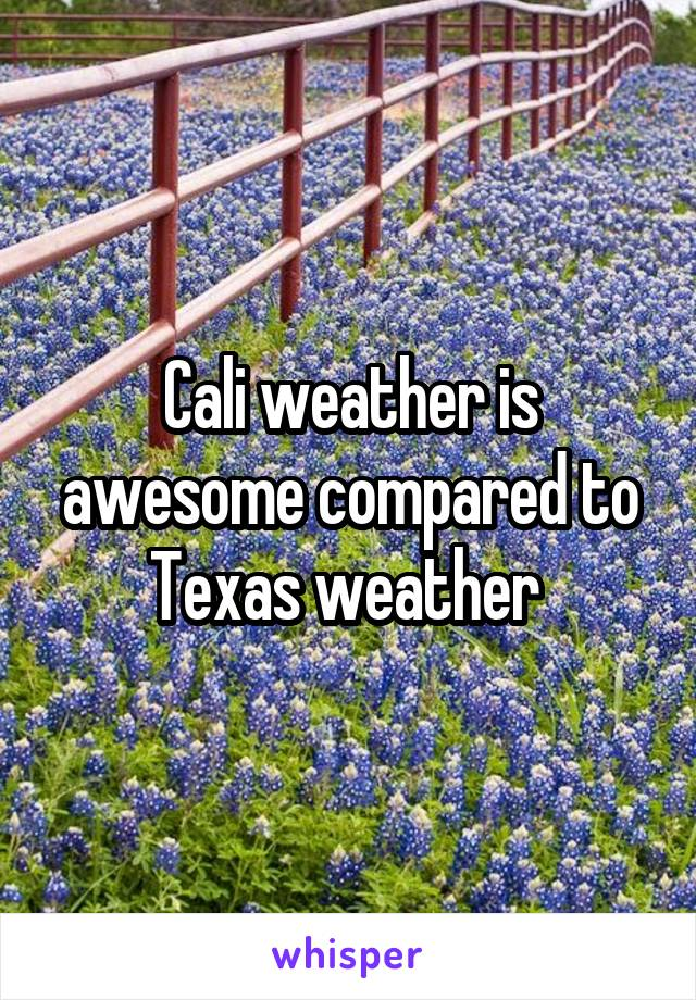 Cali weather is awesome compared to Texas weather