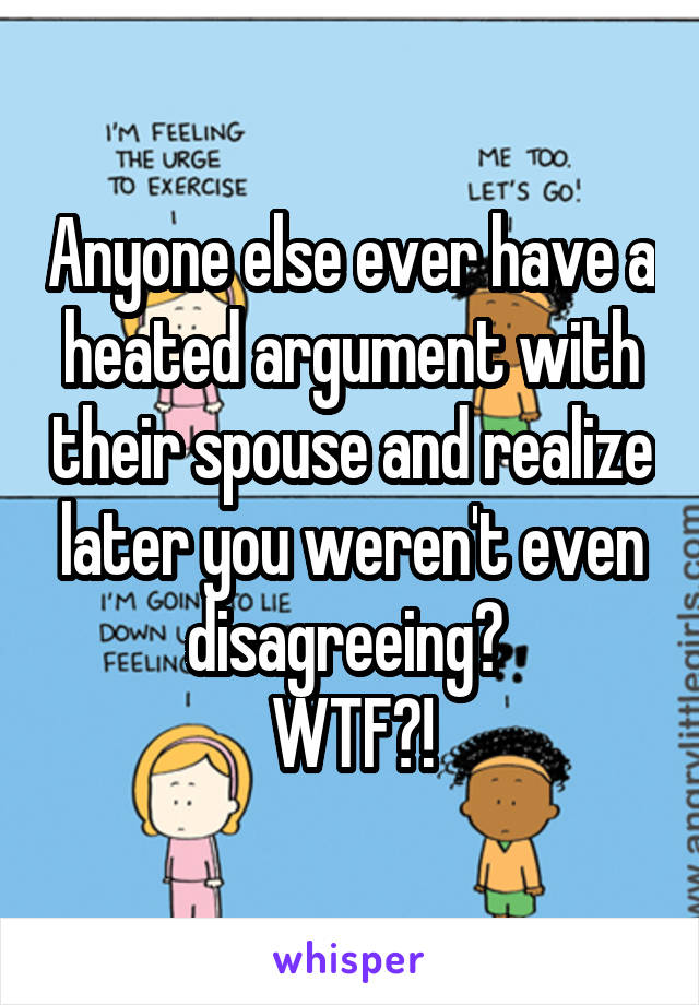 Anyone else ever have a heated argument with their spouse and realize later you weren't even disagreeing?  WTF?!