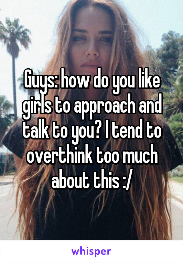 Guys: how do you like girls to approach and talk to you? I tend to overthink too much about this :/