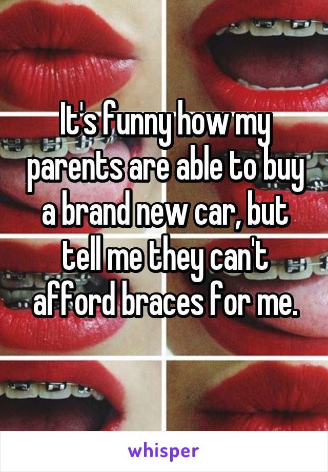 It's funny how my parents are able to buy a brand new car, but tell me they can't afford braces for me.