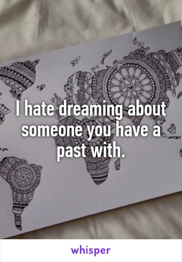 I hate dreaming about someone you have a past with.